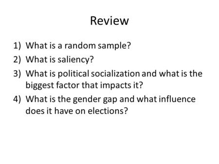 Review 1)What is a random sample? 2)What is saliency? 3)What is political socialization and what is the biggest factor that impacts it? 4)What is the gender.
