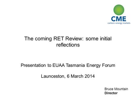Bruce Mountain Director The coming RET Review: some initial reflections Presentation to EUAA Tasmania Energy Forum Launceston, 6 March 2014.