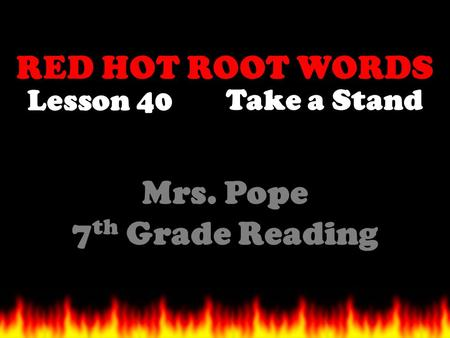 RED HOT ROOT WORDS Lesson 40 Mrs. Pope 7 th Grade Reading Take a Stand.