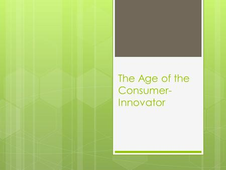 The Age of the Consumer- Innovator. Research shows that consumers collectively generate massive amounts of product innovation  ASSUMPTION: companies.