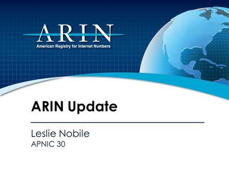 Leslie Nobile APNIC 30 ARIN Update. 2010 Focus Continue development and integration of web based system (ARIN Online) Outreach on IPv4 depletion and IPv6.