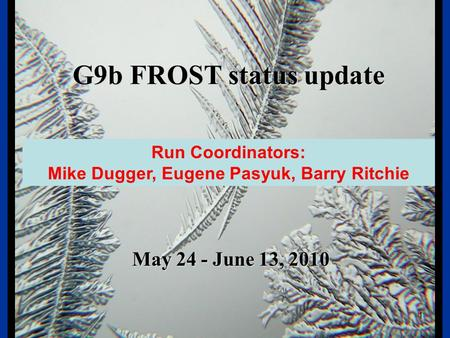 FROST G9b FROST status update May 24 - June 13, 2010 1 Run Coordinators: Mike Dugger, Eugene Pasyuk, Barry Ritchie.