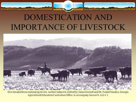 DOMESTICATION AND IMPORTANCE OF LIVESTOCK Downloaded from national ag ed site. Author unknown. Edited by Jaime Gosnell and Dr. Frank Flanders, Georgia.