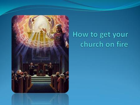 How to get your church on fire 1. Be on fire yourself.