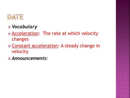 Vocabulary  Acceleration: The rate at which velocity changes  Constant acceleration: A steady change in velocity  Announcements: