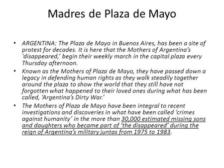 Madres de Plaza de Mayo ARGENTINA: The Plaza de Mayo in Buenos Aires, has been a site of protest for decades. It is here that the Mothers of Argentina's.