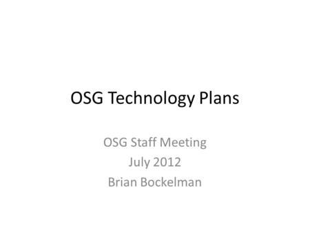 OSG Technology Plans OSG Staff Meeting July 2012 Brian Bockelman.