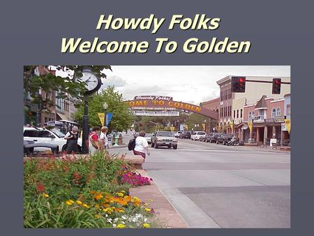 Howdy Folks Welcome To Golden Howdy Folks Welcome To Golden.