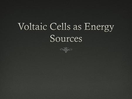 Dry CellsDry Cells  A compact, portable electrical energy source  A voltaic cell in which the electrolyte is a paste  Example: a flashlight battery/alkaline.