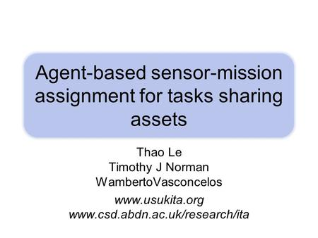 Agent-based sensor-mission assignment for tasks sharing assets Thao Le Timothy J Norman WambertoVasconcelos www.usukita.org www.csd.abdn.ac.uk/research/ita.