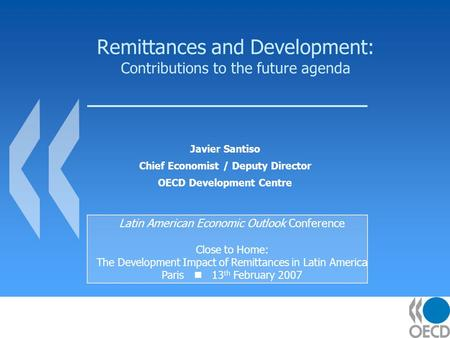Remittances and Development: Contributions to the future agenda Javier Santiso Chief Economist / Deputy Director OECD Development Centre Latin American.