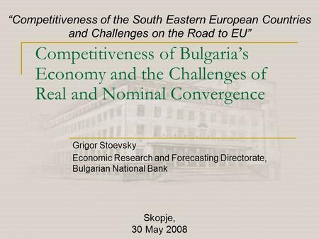 Competitiveness of Bulgaria's Economy and the Challenges of Real and Nominal Convergence Grigor Stoevsky Economic Research and Forecasting Directorate,