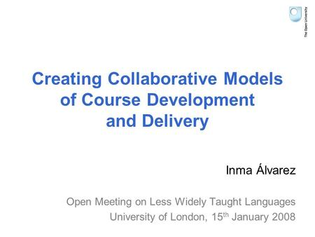 Creating Collaborative Models of Course Development and Delivery Inma Álvarez Open Meeting on Less Widely Taught Languages University of London, 15 th.