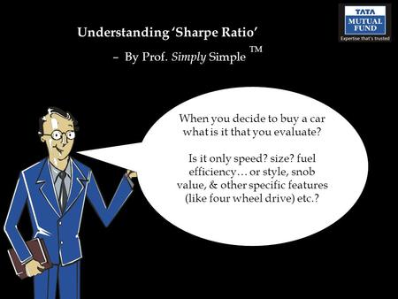 Understanding 'Sharpe Ratio' – By Prof. Simply Simple TM When you decide to buy a car what is it that you evaluate? Is it only speed? size? fuel efficiency…