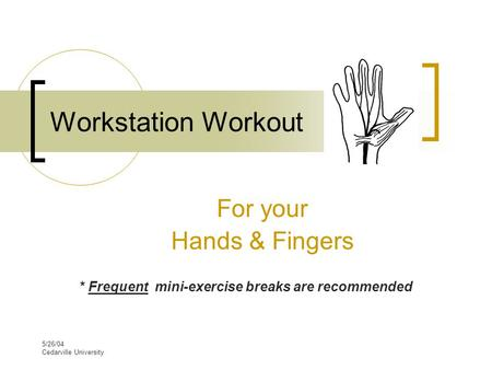5/26/04 Cedarville University Workstation Workout For your Hands & Fingers * Frequent mini-exercise breaks are recommended.
