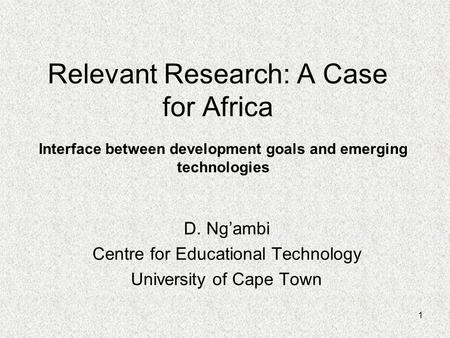 1 Relevant Research: A Case for Africa D. Ng'ambi Centre for Educational Technology University of Cape Town Interface between development goals and emerging.