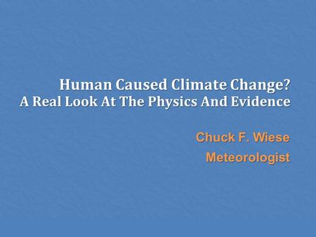 Human Caused Climate Change? A Real Look At The Physics And Evidence Chuck F. Wiese Meteorologist.