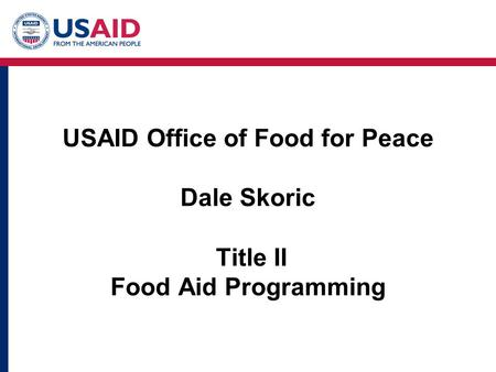 USAID Office of Food for Peace Dale Skoric Title II Food Aid Programming.