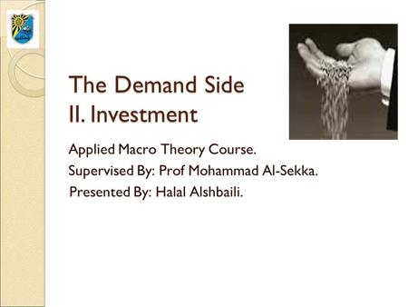 The Demand Side II. Investment Applied Macro Theory Course. Supervised By: Prof Mohammad Al-Sekka. Presented By: Halal Alshbaili.