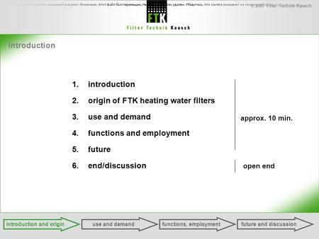 © 2007 Filter Technik Kausch introduction 1.introduction 2.origin of FTK heating water filters 3.use and demand 4.functions and employment 5.future 6.end/discussion.