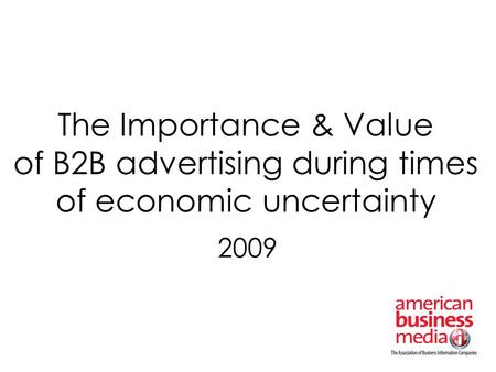 The Importance & Value of B2B advertising during times of economic uncertainty 2009.