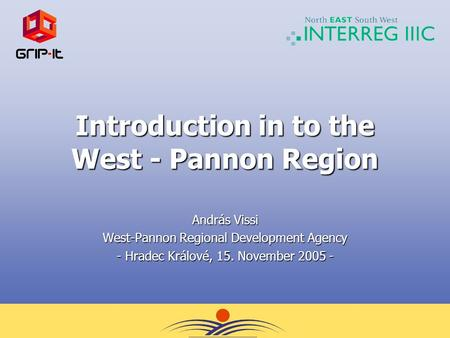 Introduction in to the West - Pannon Region András Vissi West-Pannon Regional Development Agency - Hradec Králové, 15. November 2005 -