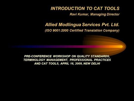 INTRODUCTION TO CAT TOOLS Ravi Kumar, Managing Director Allied Modlingua Services Pvt. Ltd. (ISO 9001:2000 Certified Translation Company) PRE-CONFERENCE.