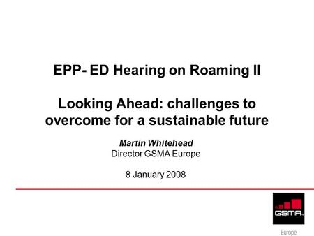 EPP- ED Hearing on Roaming II Looking Ahead: challenges to overcome for a sustainable future Martin Whitehead Director GSMA Europe 8 January 2008.
