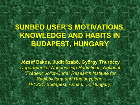 SUNBED USER'S MOTIVATIONS, KNOWLEDGE AND HABITS IN BUDAPEST, HUNGARY József Bakos, Judit Szabó, György Thuróczy Department of Non-ionizing Radiations,