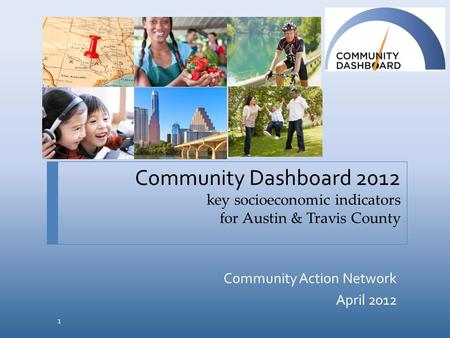 Community Dashboard 2012 key socioeconomic indicators for Austin & Travis County Community Action Network April 2012 1.