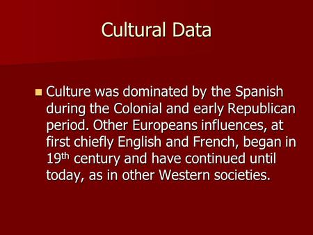Cultural Data Culture was dominated by the Spanish during the Colonial and early Republican period. Other Europeans influences, at first chiefly English.