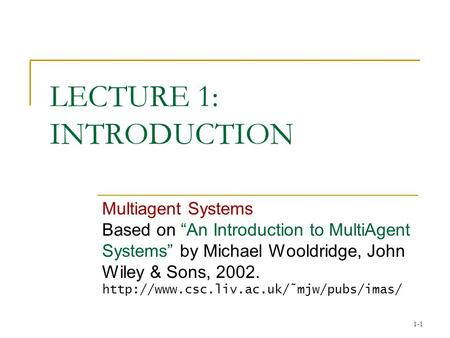 "1-1 LECTURE 1: INTRODUCTION Multiagent Systems Based on ""An Introduction to MultiAgent Systems"" by Michael Wooldridge, John Wiley & Sons, 2002."