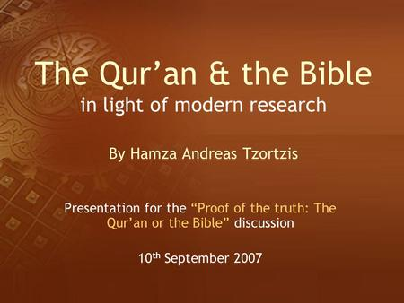 "The Qur'an & the Bible in light of modern research By Hamza Andreas Tzortzis Presentation for the ""Proof of the truth: The Qur'an or the Bible"" discussion."