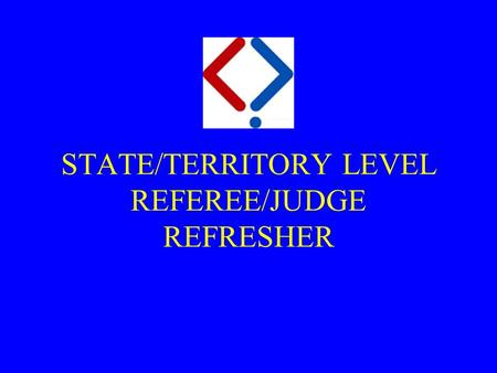 STATE/TERRITORY LEVEL REFEREE/JUDGE REFRESHER. Purpose  At the end of this seminar and practical lessons you will:  have the theory knowledge and understanding.