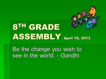 8 TH GRADE ASSEMBLY April 19, 2013 Be the change you wish to see in the world. - Gandhi.