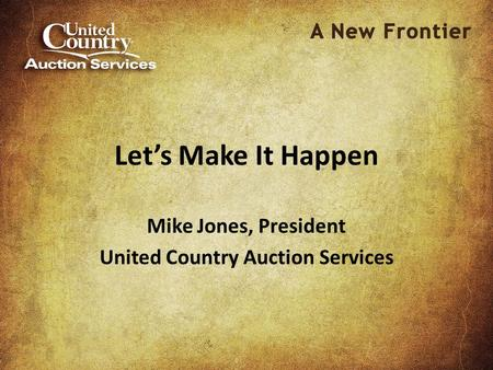 Let's Make It Happen Mike Jones, President United Country Auction Services.