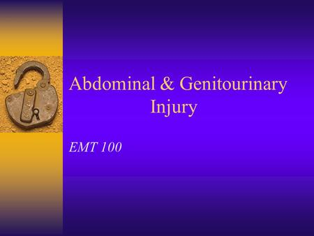 Abdominal & Genitourinary Injury EMT 100 Abdominal Injury –Closed or Open  Mechanism of Injury  Discoloration/Bruising  Swelling, Rigidity  Pain.