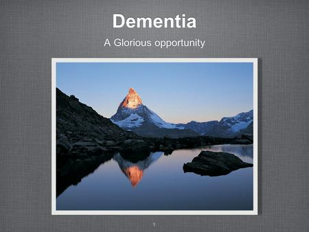 Dementia A Glorious opportunity 1. What is Dementia Progressive, not just memory loss Reduced attention span, ability to do things, understand or communicate.