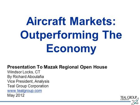 Aircraft Markets: Outperforming The Economy Presentation To Mazak Regional Open House Windsor Locks, CT By Richard Aboulafia Vice President, Analysis Teal.