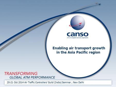 Enabling air transport growth in the Asia Pacific region 20-21 Oct 2014 Air Traffic Controllers' Guild (India) Seminar, New Delhi.