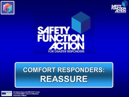 COMFORT RESPONDERS: REASSURE All Rights Reserved 2008 DEEP Center Leonard M. Miller School of Medicine University of Miami.