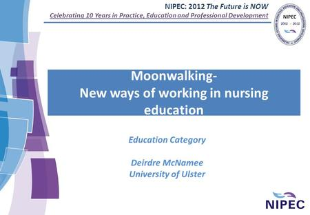 NIPEC: 2012 The Future is NOW Celebrating 10 Years in Practice, Education and Professional Development Moonwalking- New ways of working in nursing education.