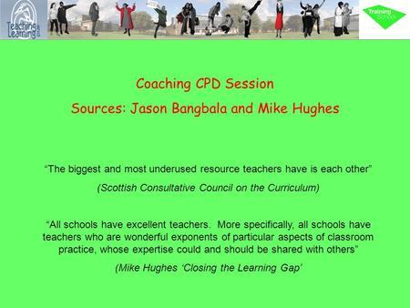 "Coaching CPD Session Sources: Jason Bangbala and Mike Hughes ""The biggest and most underused resource teachers have is each other"" (Scottish Consultative."