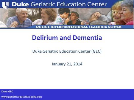 Duke GEC www.geriatriceducation.duke.edu Duke Geriatric Education Center (GEC) January 21, 2014 Delirium and Dementia.