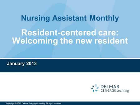 Nursing Assistant Monthly Copyright © 2013 Delmar, Cengage Learning. All rights reserved. Resident-centered care: Welcoming the new resident January 2013.