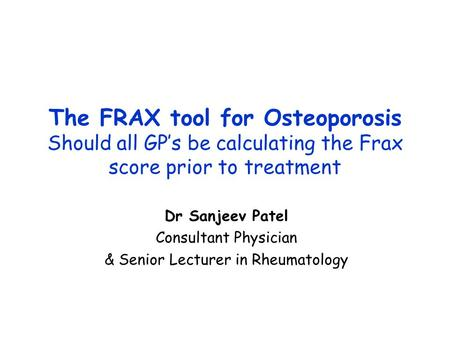 The FRAX tool for Osteoporosis Should all GP's be calculating the Frax score prior to treatment Dr Sanjeev Patel Consultant Physician & Senior Lecturer.