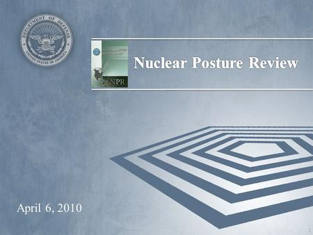 April 6, 2010 1. 2010 NPR in Context Third comprehensive review of U.S. nuclear policies and posture –Previous reviews in 1994 and 2001 Conducted by DoD.
