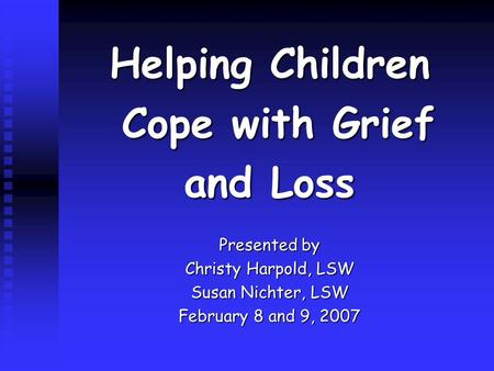 Helping Children Cope with Grief Cope with Grief and Loss Presented by Christy Harpold, LSW Susan Nichter, LSW February 8 and 9, 2007.
