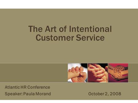The Art of Intentional Customer Service Atlantic HR Conference Speaker: Paula Morand October 2, 2008.