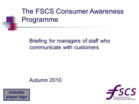 Industry player logo Autumn 2010 The FSCS Consumer Awareness Programme Briefing for managers of staff who communicate with customers.